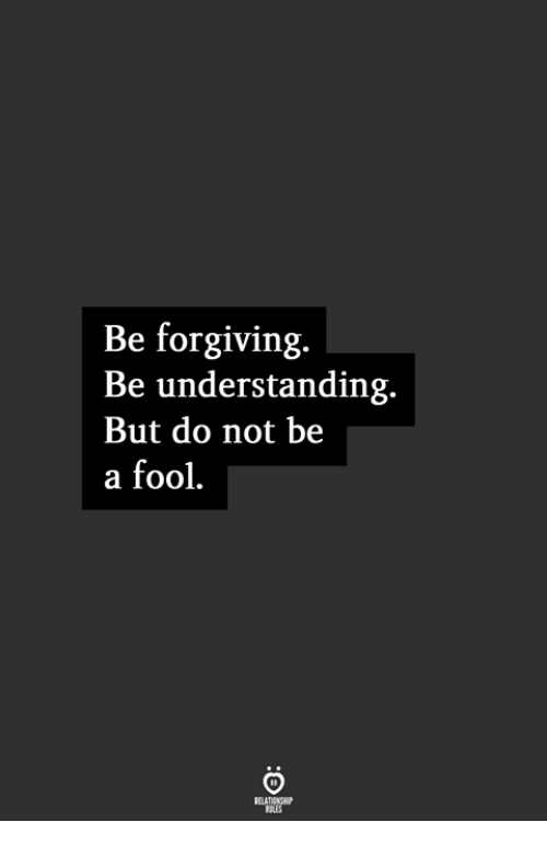 Understanding, Fool, and But: Be forgiving.  Be understanding.  But do not be  a fool.