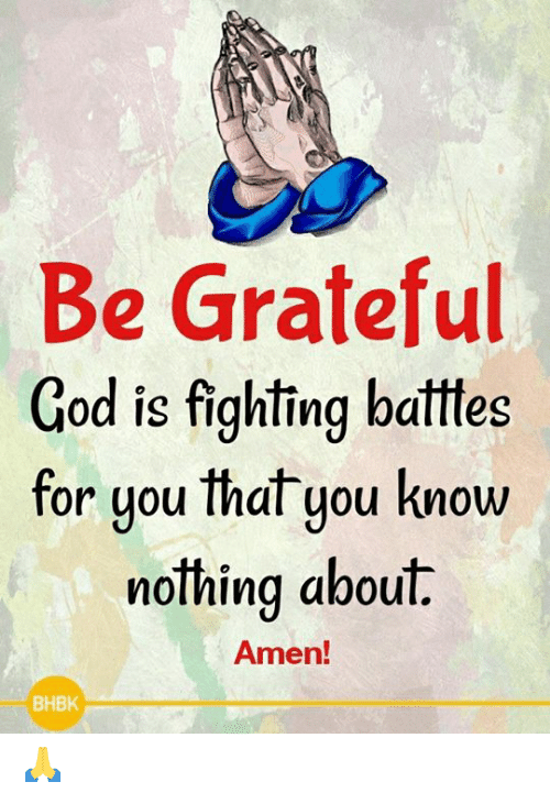 God, Memes, and 🤖: Be Grateful  God is fighting batttes  for uou that you know  or you Ihal you KnoW  nothing about.  Amen!  BHBK 🙏