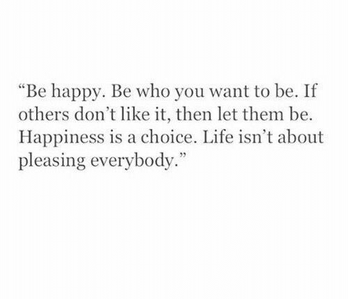"Life, Happy, and Happiness: ""Be happy. Be who you want to be. If  others don't like it, then let them be.  Happiness is a choice. Life isn't about  pleasing everybody."""