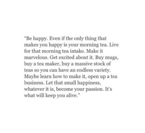 "Alive, Business, and Happy: ""Be happy. Even if the only thing that  makes you happy is your morning tea. Live  for that morning tea intake. Make it  marvelous. Get excited about it. Buy mugs,  buy a tea maker, buy a massive stock of  teas so you can have an endless variety.  Maybe learn how to make it, open up a tea  business. Let that small happiness,  whatever it is, become your passion. It's  what will keep you alive."""