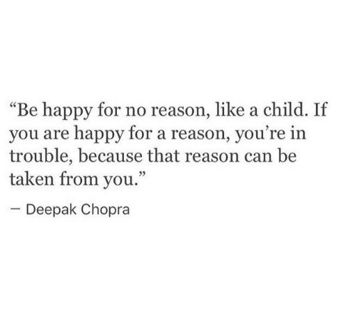 """Taken, Happy, and Deepak Chopra: """"Be happy for no reason, like a child. If  you are happy for a reason, you  trouble, because that reason can be  taken from you.""""  re in  09  Deepak Chopra"""
