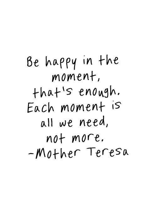 teresa: Be happy in the  moment  that s enough.  Each moment is  all we need,  not more  Mother Teresa