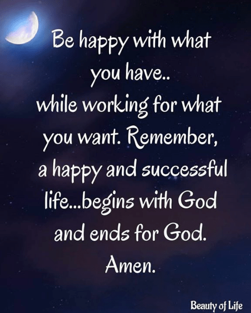 God, Life, and Memes: Be happy with what  you have..  while working for what  you want. Remember,  |a happy and successful  life...begins with God  and ends for God.  Amen.  Beauty of Life