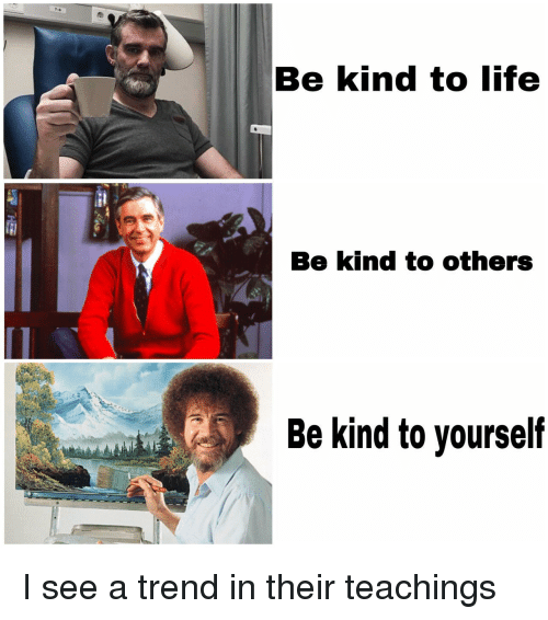 Life, Their, and  See: Be kind to life  Be kind to others  Be kind to yourself I see a trend in their teachings
