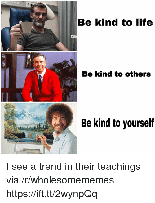 Life, Via, and Href: Be kind to life  Be kind to others  Be kind to yourself I see a trend in their teachings via /r/wholesomememes https://ift.tt/2wynpQq