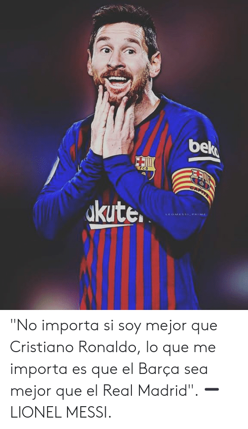"Cristiano Ronaldo, Memes, and Real Madrid: be  kute.  LEOMESSPRIME ""No importa si soy mejor que Cristiano Ronaldo, lo que me importa es que el Barça sea mejor que el Real Madrid"".   ➖ LIONEL MESSI."