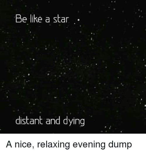 Be Like, Star, and Nice: Be like a star  distant and dying A nice, relaxing evening dump