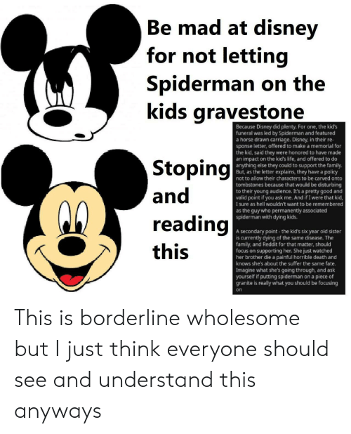 Supporting: Be mad at disney  Ве  for not letting  Spiderman on the  kids gravestone  Because Disney did plenty. Fo  funeral was led by Spiderman and featured  a horse drawn carriage. Disney, in their re-  sponse letter, offered to make a memorial for  the kid, said they were honored to have made  an impact on the kid's life, and offered to do  anything else they could to support the family.  But, as the letter explains, they have a policy  not to allow their characters to be carved onto  one, the kid's  Stoping  and  tombstones because that would be disturbing  to their young audience. It's a pretty good and  valid point if you ask me. And if I were that kid,  sure as hell wouldn't want to be remembered  as the guy who permanently associated  spiderman with dying kids.  reading  A secondary point the kid's six year old sister  is currently dying of the same disease. The  family, and Reddit for that matter, should  focus on supporting her. She just watched  her brother die a painful horrible death and  knows she's about the suffer the same fate.  Imagine what she's going through, and ask  yourself if putting spiderman on a piece of  granite is really what you should be focusing  this  on This is borderline wholesome but I just think everyone should see and understand this anyways
