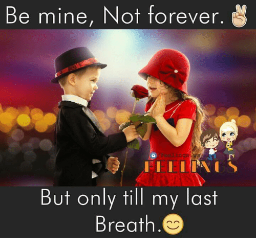 my last breath: Be mine, Not forever.  But only till my last  Breath.