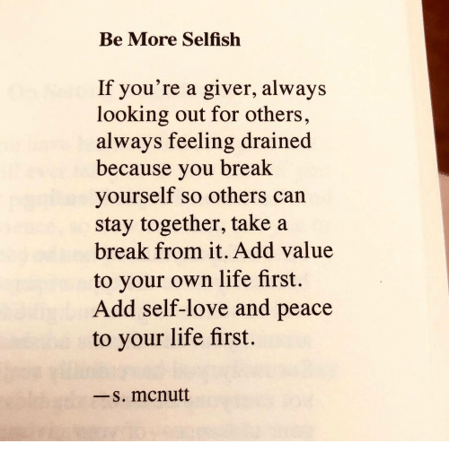 Take A Break: Be More Selfish  If you're a giver, always  looking out for others,  always feeling drained  because you break  yourself so others can  stay together, take a  break from it. Add value  to your own life first.  Add self-love and peace  to your life first.  一s. mcnutt