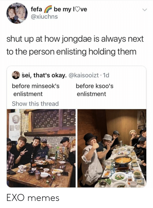 Memes, Shut Up, and Okay: be my IOve  fefa  @xiuchns  shut up at how jongdae is always next  to the person enlisting holding them  sei, that's okay. @kaisooizt 1d  before minseok's  before ksoo's  enlistment  enlistment  Show this thread EXO memes