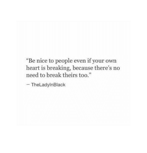 "Break, Heart, and Nice: ""Be nice to people even if your own  heart is breaking, because there's no  need to break theirs too.""  TheLadylnBlack"