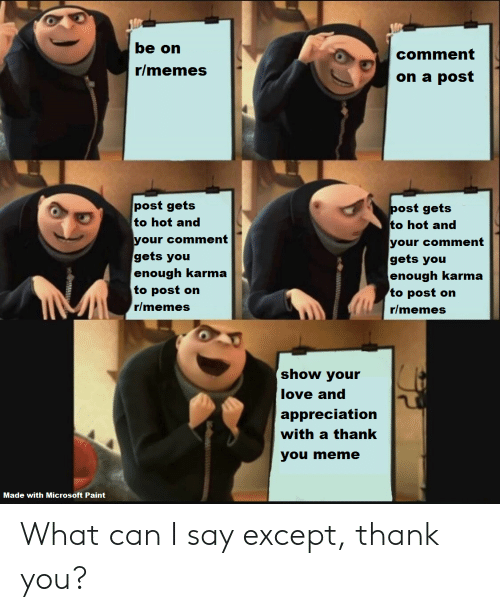 Thank You Meme: be on  comment  r/memes  on a post  post gets  to hot and  post gets  to hot and  your comment  gets you  enough karma  to post on  your comment  gets you  enough karma  to post on  r/memes  r/memes  show your  love and  appreciation  with a thank  you meme  Made with Microsoft Paint What can I say except, thank you?