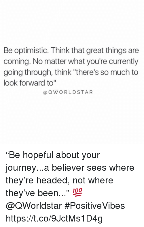"Journey, Optimistic, and Been: Be optimistic. Think that great things are  coming. No matter what you're currently  going through, think ""there's so much to  look forward to""  QWORLDSTAR ""Be hopeful about your journey...a believer sees where they're headed, not where they've been..."" 💯 @QWorldstar #PositiveVibes https://t.co/9JctMs1D4g"
