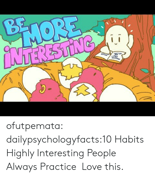 Love, Tumblr, and youtube.com: BE  PHORE  NTERESTING ofutpemata:  dailypsychologyfacts:10 Habits Highly Interesting People Always Practice   Love this.