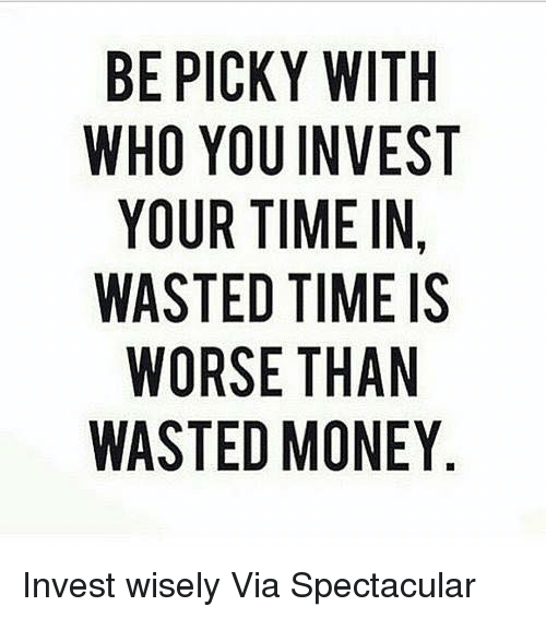 Memes, Money, and Time: BE PICKY WITH  WHO YOU INVEST  YOUR TIME IN,  WASTED TIME IS  WORSE THAN  WASTED MONEY Invest wisely  Via Spectacular