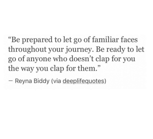 "Journey, Who, and Via: ""Be prepared to let go of familiar faces  throughout your journey. Be ready to let  go of anyone who doesn't clap for you  the way you clap for them.""  -Reyna Biddy (via deeplifequotes)  25"