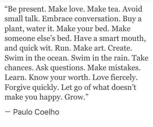"""Love, Run, and Happy: """"Be present. Make love. Make tea. Avoid  small talk. Embrace conversation. Buy a  plant, water it. Make your bed. Make  someone else's bed. Have a smart mouth  and quick wit. Run. Make art. Create.  Swim in the ocean. Swim in the rain. Take  chances. Ask questions. Make mistakes.  Learn. Know your worth. Love fiercely.  Forgive quickly. Let go of what doesn't  make you happy. Grow.  Paulo Coelho"""