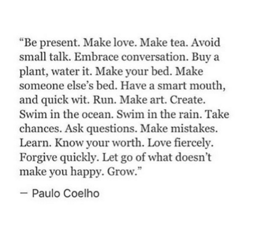 """Love, Run, and Happy: """"Be present. Make love. Make tea. Avoid  small talk. Embrace conversation. Buy a  plant, water it. Make your bed. Make  someone else's bed. Have a smart mouth,  and quick wit. Run. Make art. Create.  Swim in the ocean. Swim in the rain. Take  chances. Ask questions. Make mistakes.  Learn. Know your worth. Love fiercely.  Forgive quickly. Let go of what doesn't  make you happy. Grow.""""  -Paulo Coelho"""