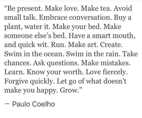 """Love, Run, and Happy: """"Be present. Make love. Make tea. Avoid  small talk. Embrace conversation. Buya  plant, water it. Make your bed. Make  someone else's bed. Have a smart mouth,  and quick wit. Run. Make art. Create.  Swim in the ocean. Swim in the rain. Take  chances. Ask questions. Make mistakes.  Learn. Know your worth. Love fiercely  Forgive quickly. Let go of what doesn't  make you happy. Grow  -Paulo Coelho  5"""