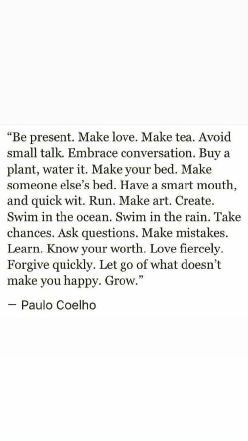 """Love, Run, and Happy: """"Be present. Make love. Make tea. Avoid  small talk. Embrace conversation. Buy  plant, water it. Make your bed. Make  someone else's bed. Have a smart mouth,  and quick wit. Run. Make art. Create.  Swim in the ocean. Swim in the rain. Take  a  chances. Ask questions. Make mistakes.  Learn. Know your worth. Love fiercely.  Forgive quickly. Let go of what doesn't  make you happy. Grow.""""  - Paulo Coelho"""