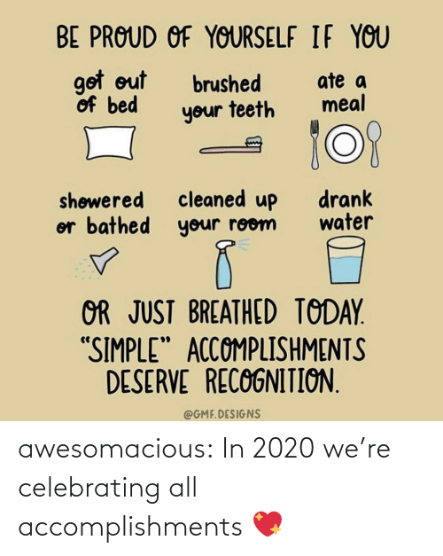 "room: BE PROUD OF YOURSELF IF YOU  got out  of bed  ate a  meal  brushed  your teeth  cleaned up  or bathed your room  drank  water  shøwered  OR JUST BREATHED TODAY.  ""SIMPLE"" ACCOMPLISHMENTS  DESERVE RECOGNITION.  @GMF.DESIGNS awesomacious:  In 2020 we're celebrating all accomplishments 💖"