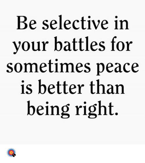 battles: Be selective in  your battles for  sometimes peace  is better than  being right. 🎯