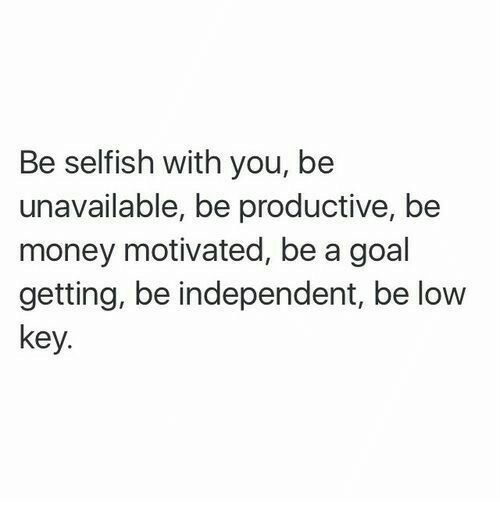 Low Key, Money, and Goal: Be selfish with you, be  unavailable, be productive, be  money motivated, be a goal  getting, be independent, be low  key.
