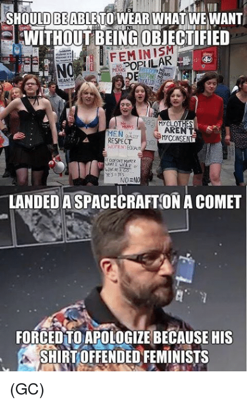 Memes, Respect, and 🤖: BE  SHOULDABLETO WEAR WHAT WE WANT  EWITHOUTBEING OBJECTIFIED  MYCLOT  MEN  RESPECT  AREN  CONSENT  yes yes  NO=NO  LANDED A SPACECRAFT ON A COMET  FORCEDTO APOLOGIZE BECAUSE HIS  SHIRT OFFENDED FEMINISTS (GC)
