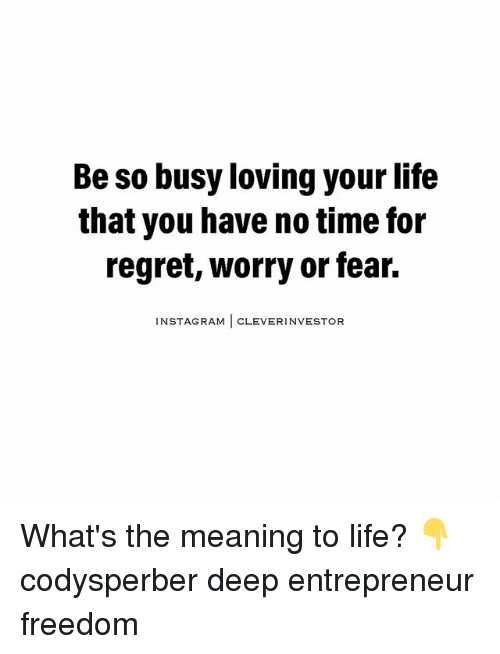 Cleverity: Be so busy loving your life  that you have notime for  regret, worry or fear.  NSTAGRAM  CLEVER INVESTOR What's the meaning to life? 👇 codysperber deep entrepreneur freedom
