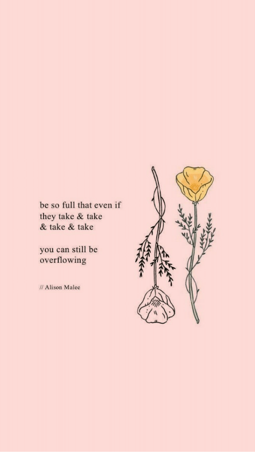 Can, They, and You: be so full that even if  they take & take  & take & take  you can still be  overflowing  // Alison Malee