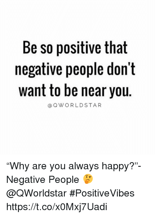 """Happy, You, and Always: Be so positive that  negative people don't  want to be near you.  @OWORLDSTAR """"Why are you always happy?""""-Negative People 🤔 @QWorldstar #PositiveVibes https://t.co/x0Mxj7Uadi"""