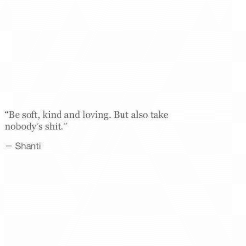 """Shit, Soft, and And: """"Be soft, kind and loving. But also take  nobody's shit.""""  -Shanti"""