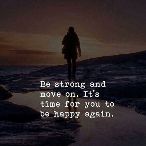 be strong: Be strong and  move on. It's  time for you to  be happy again.