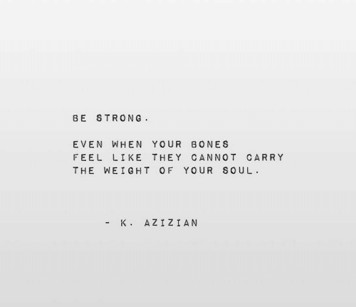 Bones, Strong, and Soul: BE STRONG  .  EVEN WHEN YOUR BONES  FEEL LIKE THEY CANNOT CARRY  THE WEIGHT OF YOUR SOUL.  AZIZIAN  K .