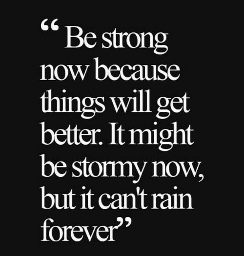be strong: Be strong  now because  things will get  better. It might  be stormy now  but it can't rain  forever""