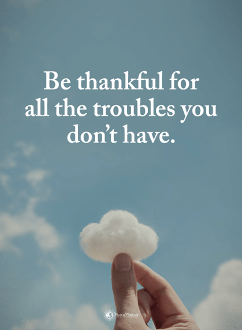 Memes, All The, and 🤖: Be thankful for  all the troubles vou  don't have.
