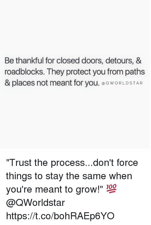 """Trust The Process: Be thankful for closed doors, detours, &  roadblocks. They protect you from paths  & places not meant for you. ⓐQWORLD STAR """"Trust the process...don't force things to stay the same when you're meant to grow!"""" 💯 @QWorldstar https://t.co/bohRAEp6YO"""