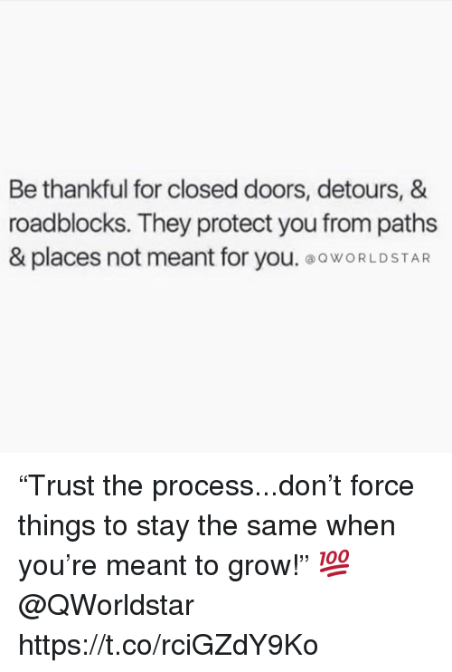 "Grow, Doors, and Force: Be thankful for closed doors, detours, &  roadblocks. They protect you from paths  & places not meant for you. ooWORLDSTAR ""Trust the process...don't force things to stay the same when you're meant to grow!"" 💯 @QWorldstar https://t.co/rciGZdY9Ko"