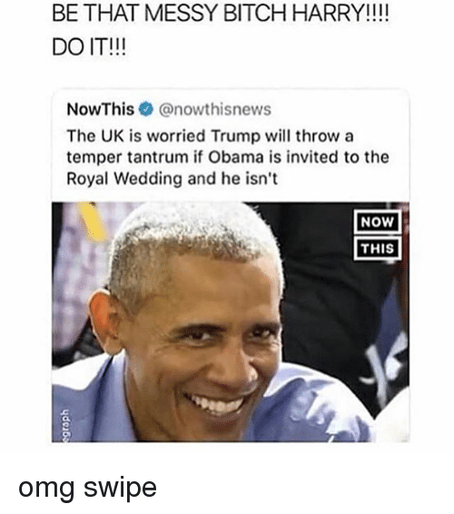 Bitch, Obama, and Omg: BE THAT MESSY BITCH HARRY!!!!  DO IT!!!  NowThis@nowthisnews  The UK is worried Trump will throw a  temper tantrum if Obama is invited to the  Royal Wedding and he isn't  NOW  THIS  OL omg swipe