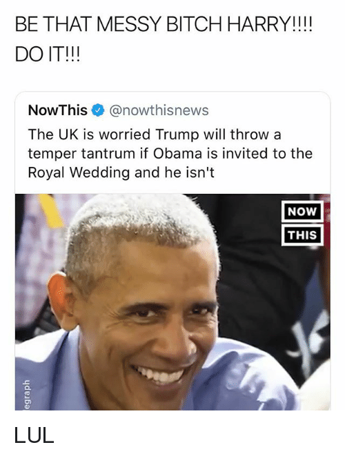 Bitch, Obama, and Trump: BE THAT MESSY BITCH HARRY!I!!  DO IT!!!  NowThis @nowthisnews  The UK is worried Trump will throw a  temper tantrum if Obama is invited to the  Royal Wedding and he isn't  NOW  THIS LUL