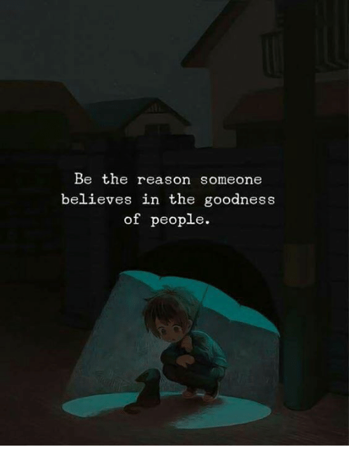 Reason, People, and Someone: Be the reason someone  believes in the goodness  of people.