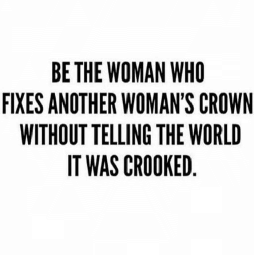 World, Another, and Who: BE THE WOMAN WHO  FIXES ANOTHER WOMAN'S CROWN  WITHOUT TELLING THE WORLD  IT WAS CROOKED