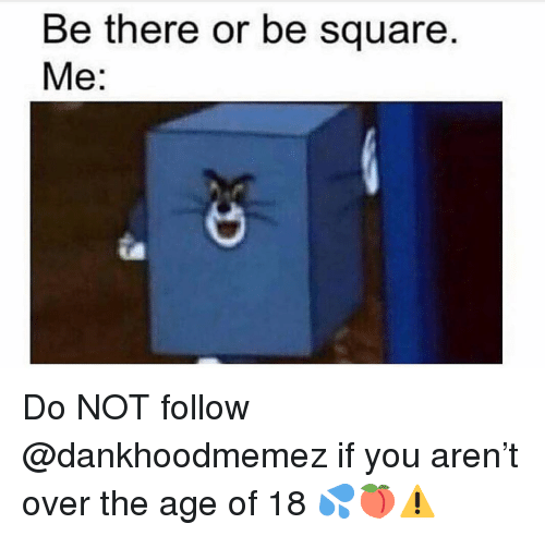 Memes, Square, and Be There or Be Square: Be there or be square  Me: Do NOT follow @dankhoodmemez if you aren't over the age of 18 💦🍑⚠️