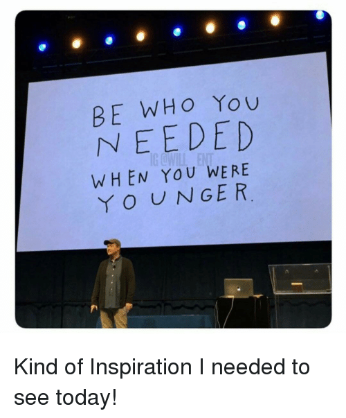 Yo, Today, and Inspiration: BE WHO You  NEEDED  WHEN YOU WERE  YO UNGER Kind of Inspiration I needed to see today!