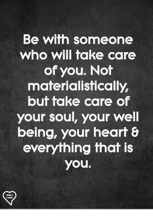 Fake, Memes, and Heart: Be wifth someone  who will fake care  of you. Not  materialistically  but take care of  your soul, your well  being, your heart &  everything that is  you.