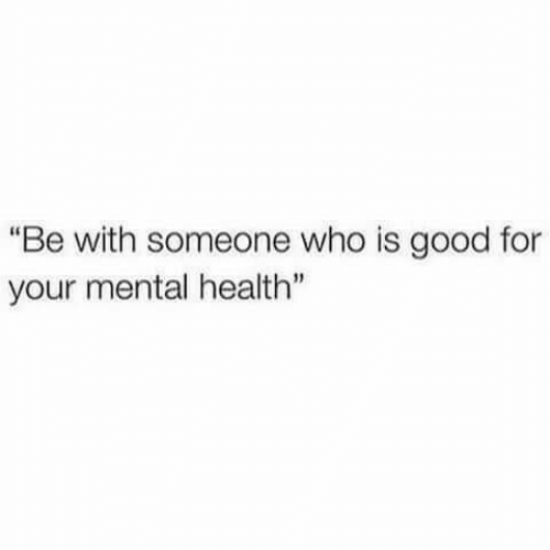 """Good, Who, and Mental Health: """"Be with someone who is good for  your mental health"""""""