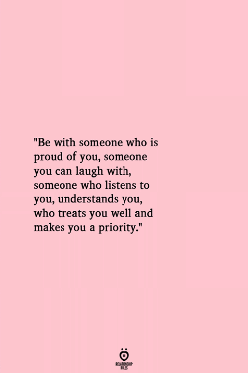 "Proud, Who, and Can: ""Be with someone who is  proud of you, someone  you can laugh with,  someone who listens to  you, understands you,  who treats you well and  makes you a priority."""