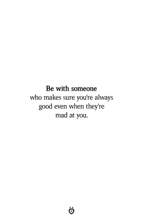 Good, Mad, and Who: Be with someone  who makes sure you're always  good even when they're  mad at you.