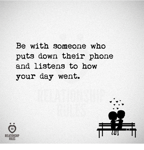 Phone, How, and Who: Be with someone who  puts down their phone  and listens to how  your day went.  RELATIONSHIP  RULES